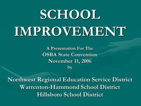 SCHOOL IMPROVEMENT A Presentation For The OSBA State Convention November 11, 2006 by Northwest Regional Education Service District Warrenton-Hammond School.