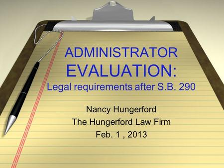 ADMINISTRATOR EVALUATION: Legal requirements after S.B. 290 Nancy Hungerford The Hungerford Law Firm Feb. 1, 2013.