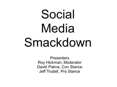 <strong>Social</strong> <strong>Media</strong> Smackdown Presenters Roy Hickman, Moderator David Palme, <strong>Con</strong> Stance Jeff Trudell, <strong>Pro</strong> Stance.