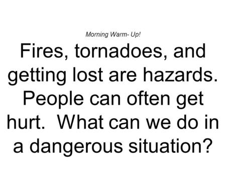 Morning Warm- Up! Fires, tornadoes, and getting lost are hazards. People can often get hurt. What can we do in a dangerous situation?