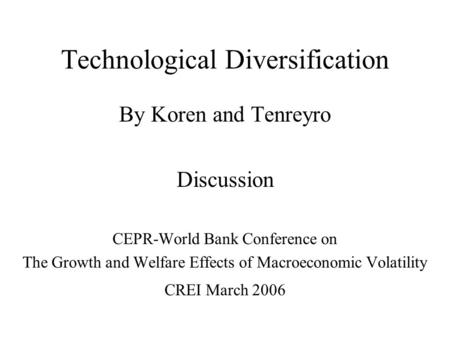 Technological Diversification By Koren and Tenreyro Discussion CEPR-World Bank Conference on The Growth and Welfare Effects of Macroeconomic Volatility.