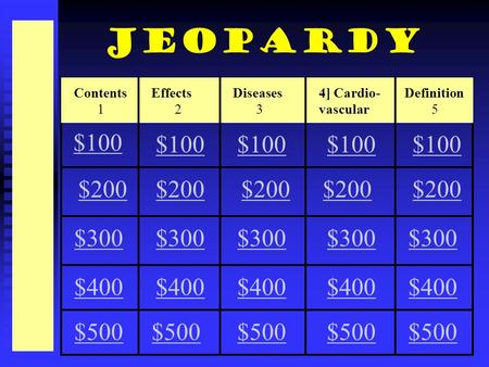 Contents 1 Effects 2 Diseases 3 4] Cardio- vascular Definition 5 $100 $200 $300 $200 $300 $400 $500 Jeopardy.