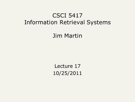 CSCI 5417 Information Retrieval Systems Jim Martin Lecture 17 10/25/2011.