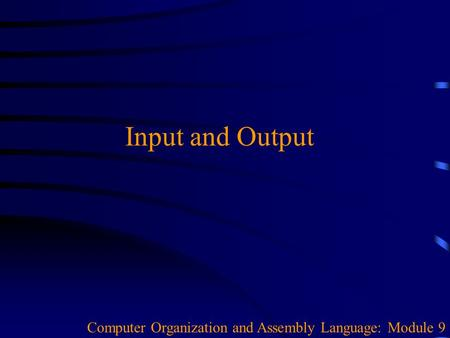 Input and Output Computer Organization and Assembly Language: Module 9.