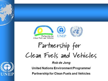 Name, event, date Rob de Jong United Nations Environment Programme/ Partnership for Clean Fuels and Vehicles.