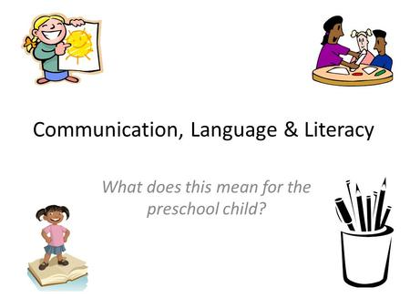 Communication, Language & Literacy What does this mean for the preschool child?