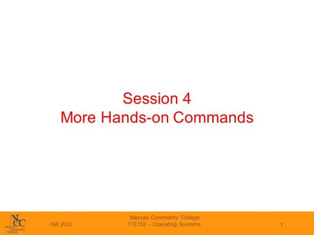 Fall 2011 Nassau Community College ITE153 – Operating Systems 1 Session 4 More Hands-on Commands.