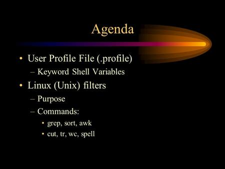 Agenda User Profile File (.profile) –Keyword Shell Variables Linux (Unix) filters –Purpose –Commands: grep, sort, awk cut, tr, wc, spell.