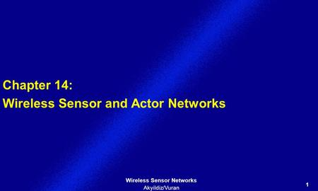 1 <strong>Wireless</strong> <strong>Sensor</strong> <strong>Networks</strong> Akyildiz/Vuran Chapter 14: <strong>Wireless</strong> <strong>Sensor</strong> and Actor <strong>Networks</strong>.