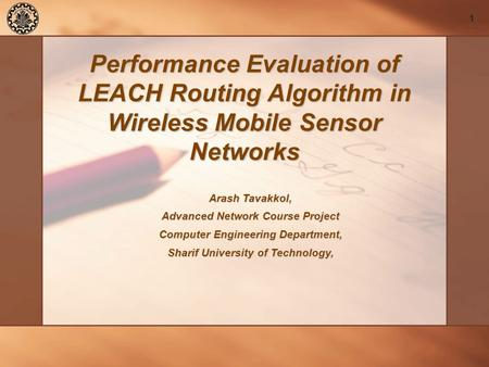 1 Performance Evaluation of LEACH Routing Algorithm in Wireless Mobile Sensor Networks Arash Tavakkol, Advanced Network Course Project Computer Engineering.