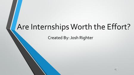 Are Internships Worth the Effort? Created By: Josh Righter.