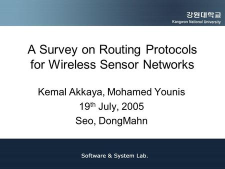 A Survey on Routing Protocols for Wireless Sensor Networks Kemal Akkaya, Mohamed Younis 19 th July, 2005 Seo, DongMahn.
