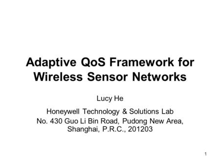 1 Adaptive QoS Framework for Wireless Sensor Networks Lucy He Honeywell Technology & Solutions Lab No. 430 Guo Li Bin Road, Pudong New Area, Shanghai,