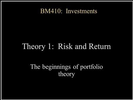 BM410: Investments Theory 1: Risk and Return The beginnings of portfolio theory.