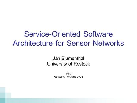 Service-Oriented Software Architecture for Sensor Networks Jan Blumenthal University of Rostock IMC Rostock, 17 th June 2003.