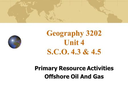 Geography 3202 Unit 4 S.C.O. 4.3 & 4.5 Primary Resource Activities Offshore Oil And Gas.