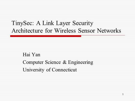 1 TinySec: A Link Layer Security Architecture for Wireless Sensor Networks Hai Yan Computer Science & Engineering University of Connecticut.