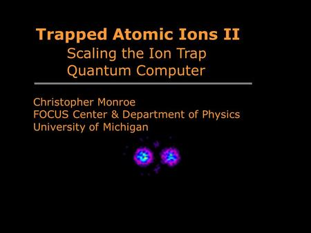 Trapped Atomic Ions II Scaling the Ion Trap Quantum Computer Christopher Monroe FOCUS Center & Department of Physics University of Michigan.