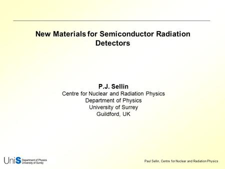 Paul Sellin, Centre for Nuclear and Radiation Physics New Materials for Semiconductor Radiation <strong>Detectors</strong> P.J. Sellin Centre for Nuclear and Radiation.