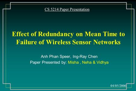 Effect of Redundancy on Mean Time to Failure of Wireless Sensor Networks Anh Phan Speer, Ing-Ray Chen Paper Presented by: Misha, Neha & Vidhya CS 5214.