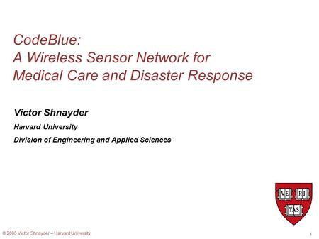 © 2005 Victor Shnayder – Harvard University 1 CodeBlue: A Wireless Sensor Network for Medical Care and Disaster Response Victor Shnayder Harvard University.