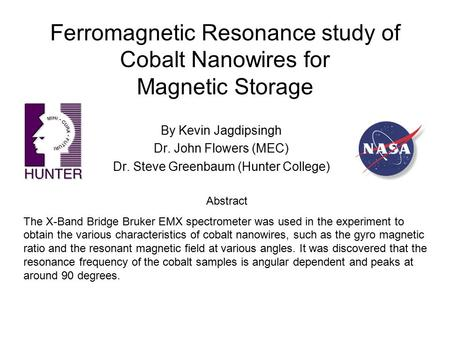Ferromagnetic Resonance study of Cobalt Nanowires for Magnetic Storage By Kevin Jagdipsingh Dr. John Flowers (MEC) Dr. Steve Greenbaum (Hunter College)
