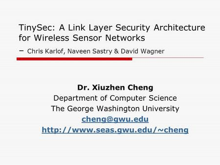 TinySec: A Link Layer Security Architecture for Wireless Sensor Networks – Chris Karlof, Naveen Sastry & David Wagner Dr. Xiuzhen Cheng Department of Computer.