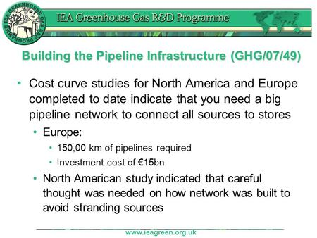 Www.ieagreen.org.uk Building the Pipeline Infrastructure (GHG/07/49) Cost curve studies for North America and Europe completed to date indicate that you.