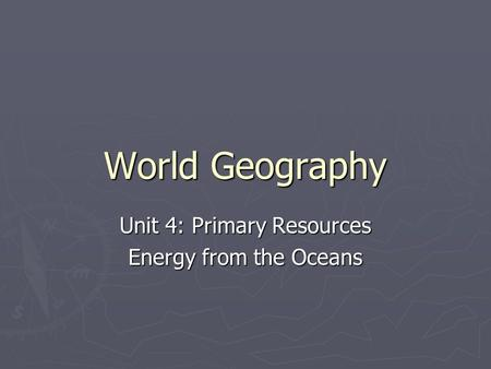 World Geography Unit 4: Primary Resources Energy from the Oceans.