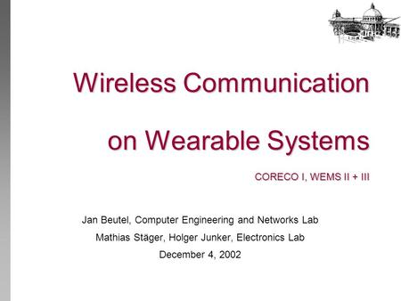 Wireless Communication on Wearable Systems CORECO I, WEMS II + III Jan Beutel, Computer Engineering and Networks Lab Mathias Stäger, Holger Junker, Electronics.