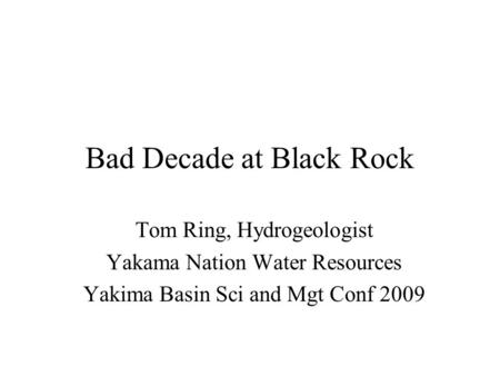 Bad Decade at Black Rock Tom Ring, Hydrogeologist Yakama Nation Water Resources Yakima Basin Sci and Mgt Conf 2009.
