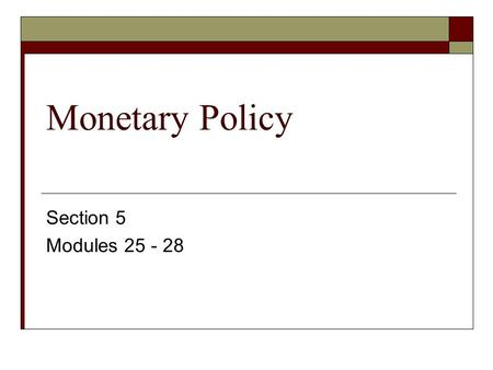 Monetary Policy Section 5 Modules 25 - 28. In Plain English--The Federal Reserve Video  Take notes  Focus on the Board of Governors (BoG) Federal Reserve.
