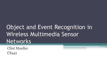 Object and Event Recognition in Wireless Multimedia Sensor Networks Clint Mueller CS441.