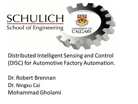 Distributed Intelligent Sensing and Control (DISC) for Automotive Factory Automation. Dr. Robert Brennan Dr. Ningxu Cai Mohammad Gholami.