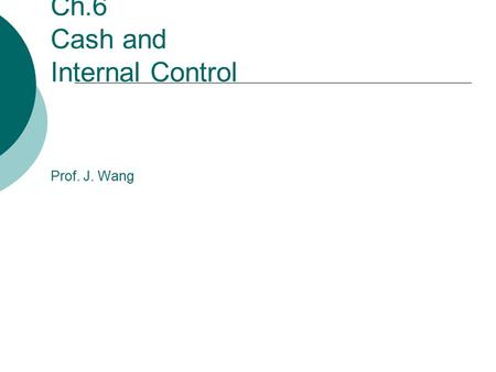 Ch.6 Cash and Internal Control Prof. J. Wang. Part I Internal Control.