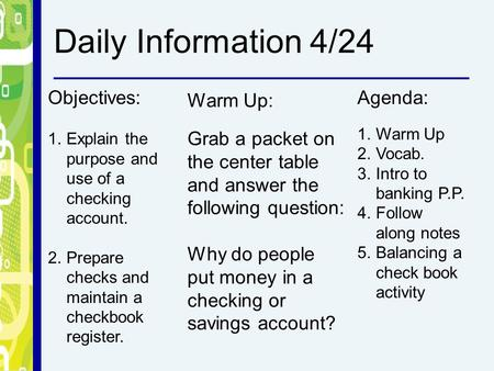 Objectives: 1.Explain the purpose and use of a checking account. 2.Prepare checks and maintain a checkbook register. Warm Up: Grab a packet on the center.