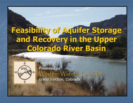 Feasibility of Aquifer Storage and Recovery in the Upper Colorado River Basin Presented by: Western Water & Land, Inc. Grand Junction, Colorado.