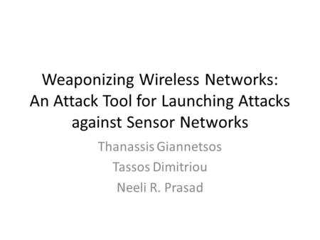 Weaponizing Wireless Networks: An Attack Tool for Launching Attacks against Sensor Networks Thanassis Giannetsos Tassos Dimitriou Neeli R. Prasad.