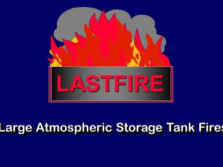 LASTFIRE Large Atmospheric Storage Tank Fires. An industry consortium of international oil companies.