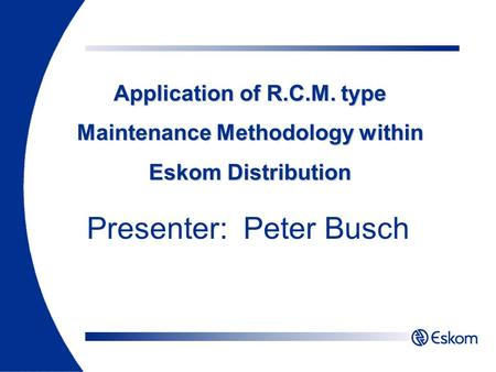 Application of R.C.M. type Maintenance Methodology within Eskom Distribution Presenter: Peter Busch.