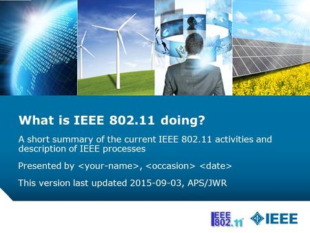 02 Sept 2015 What is IEEE 802.11 doing? A short summary of the current IEEE 802.11 activities and description of IEEE processes Presented by <your-name>,