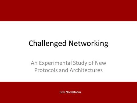 Challenged Networking An Experimental Study of New Protocols and Architectures Erik Nordström.