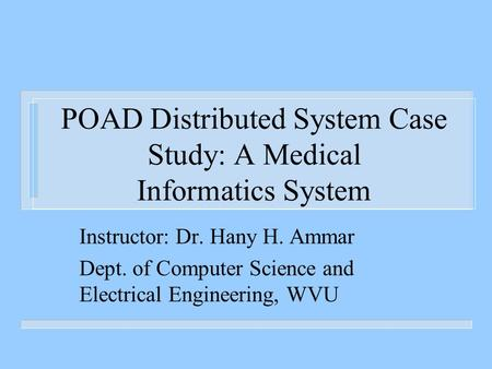 POAD Distributed System Case Study: A Medical Informatics System Instructor: Dr. Hany H. Ammar Dept. of Computer Science and Electrical Engineering, WVU.