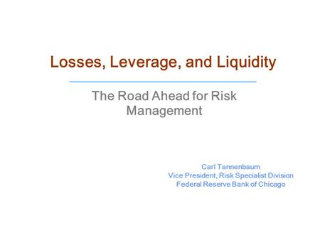 Losses, Leverage, and Liquidity The Road Ahead for Risk Management Carl Tannenbaum Vice President, Risk Specialist Division Federal Reserve Bank of Chicago.