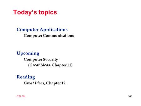 CPS 001 30.1 Today's topics Computer Applications Computer Communications Upcoming Computer Security ( Great Ideas, Chapter 11) Reading Great Ideas, Chapter.