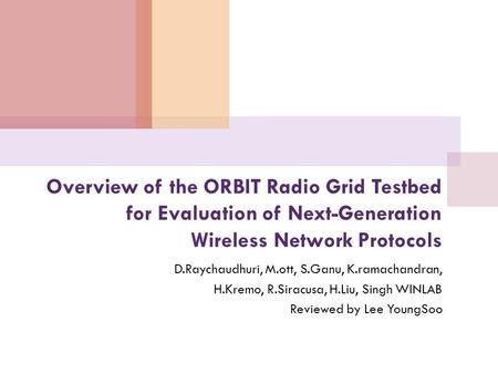 Overview of the ORBIT Radio Grid Testbed for Evaluation of Next-Generation Wireless Network Protocols D.Raychaudhuri, M.ott, S.Ganu, K.ramachandran, H.Kremo,