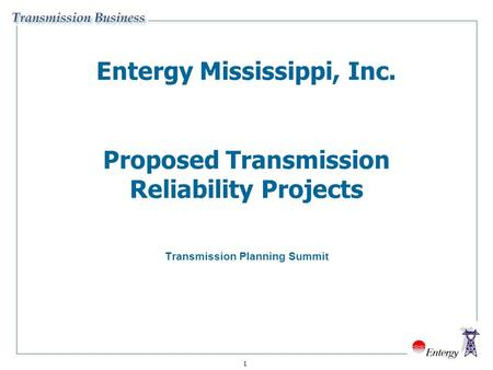 1 Entergy Mississippi, Inc. Proposed Transmission Reliability Projects Transmission Planning Summit.