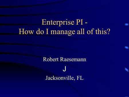 Enterprise PI - How do I manage all of this? Robert Raesemann J Jacksonville, FL.