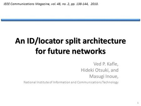An ID/locator split architecture for future networks Ved P. Kafle, Hideki Otsuki, and Masugi Inoue, National Institute of Information and Communications.