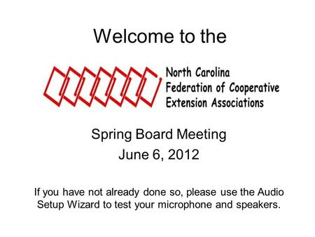 Welcome to the Spring Board Meeting June 6, 2012 If you have not already done so, please use the Audio Setup Wizard to test your microphone and speakers.